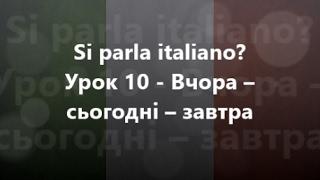 Італійська мова: Урок 10 - Вчора – сьогодні – завтра