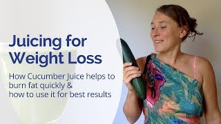 Juicing for Weight loss - How Cucumber Juice Helps to Burn Fat Fast & How to Use it For Best Results
