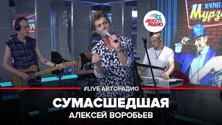 Алексей Воробьев – Сумасшедшая (#LIVE Авторадио)