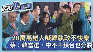 20萬高雄人怒喊韓執政不快樂!蔡英文:韓當選,中國不干預台灣也分裂-民視新聞