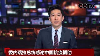 [中国新闻] 委内瑞拉总统感谢中国抗疫援助 | 新冠肺炎疫情报道