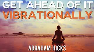 Get Ahead Of It Vibrationally - NEW Abraham Hicks Teaching 2019
