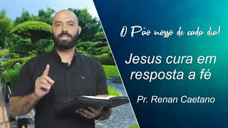Jesus cura em resposta a fé - Pr. Renan Caetano - 14-04-2021