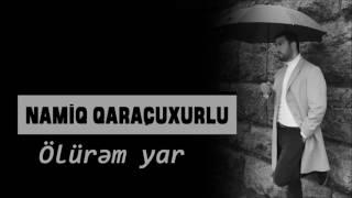 Namiq Qaraçuxurlu - Ölürəm yar