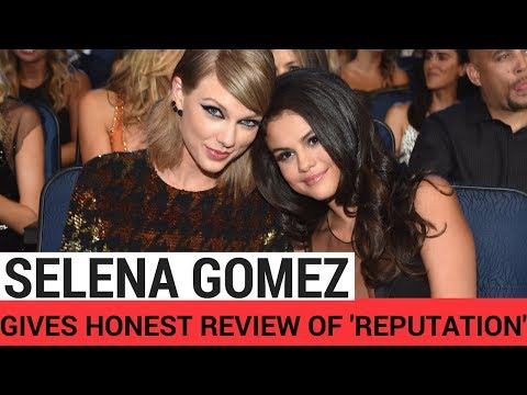 Selena Gomez Gives Honest Review of Taylor Swift's 'Reputation'