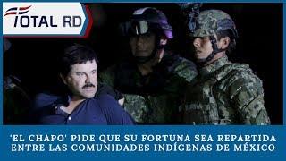 El Chapo pide que su fortuna sea repartida entre las comunidades indígenas de México