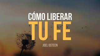 Cómo Liberar tu Fe - Por Joel Osteen