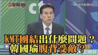 《新聞深喉嚨》精彩片段 KMT團結出了什麼問題?韓國瑜腹背受敵?
