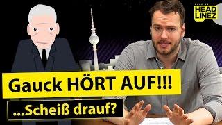 Gauck HÖRT AUF!!!...Scheiß drauf? | HEADLINEZ