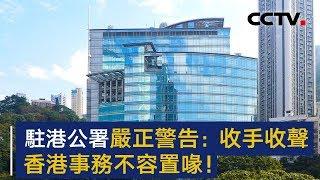 外交部驻港公署严正警告美方 收手收声!香港事务不容置喙!| CCTV