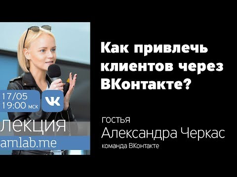 Как привлечь клиентов через ВКонтакте | Лекция Александры Черкас на Amlab.me