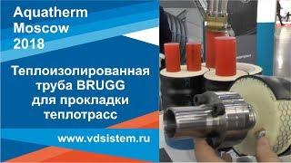 Смотреть видео Теплоизолированная труба BRUGG для прокладки теплотрасс  Выставка Aquatherm Москва 2018г от www vdsi онлайн