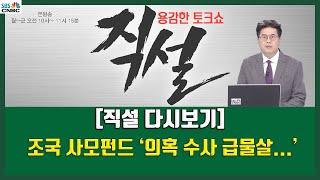 [직설 다시보기] 조국 사모펀드' 의혹 수사 급물살..5촌 조카 구속에 정경심도 소환 임박