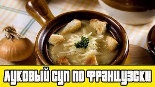 ЛУКОВЫЙ СУП ПО ФРАНЦУЗСКИ.Как приготовить луковый суп.