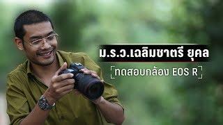 ทดสอบการใช้กล้อง Canon EOS R   หม่อมราชวงศ์เฉลิมชาตรี ยุคล (คุณชายอดัม)