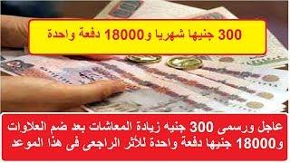 عاجل ورسمي 300 جنيها زيادة المعاشات بعد اضافة العلاوات و18000 جنيه قيمة الأثر الراجعى فى هذا الموعد