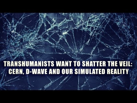 Transhumanists Want to Shatter the Veil: CERN, D-Wave and Our Simulated Reality