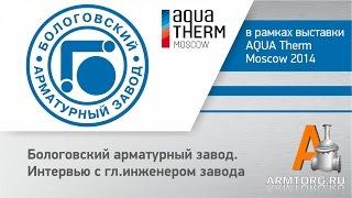 Бологовский арматурный завод, интервью с гл.инженером завода для ПТА Armtorg.ru