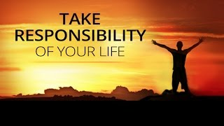 Take Responsibility Of Your Life