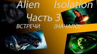 Alien Isolation Часть 3 Встречи (Начало)