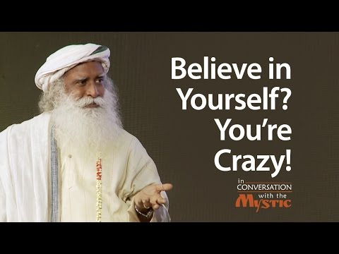 Believe in Yourself? You're Crazy! | Sadhguru