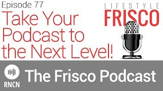 Take Your Podcast to the Next Level! | Lifestyle Frisco Podcast - Episode 77