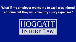 Hoggatt Law Office, P.C. Video - What if my employer wants me to say I was injured at home but they will cover my injury expenses?
