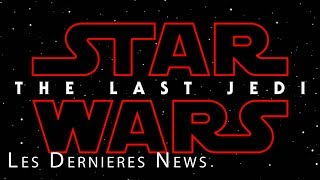 STAR WARS - LES DERNIERS JEDI : Les dernières infos