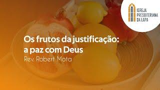 Os frutos da justificação: a paz com Deus - Rev. Robert Mota