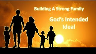 "Building A Strong Family ""God's Intended Ideal"""