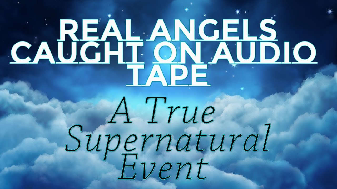Real Angels Caught on Audio Tape ! A Real Supernatural ...