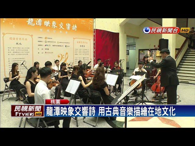 龍潭映象交響詩 用古典音樂描繪在地文化-民視新聞