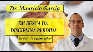 Em busca da disciplina perdida com Dr Mauricio Garcia - Ep 008 - Só o jejum salva!