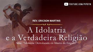 A Idolatria e a Verdadeira Religião - Marcos 12:30 | Pr. Ericson Martins