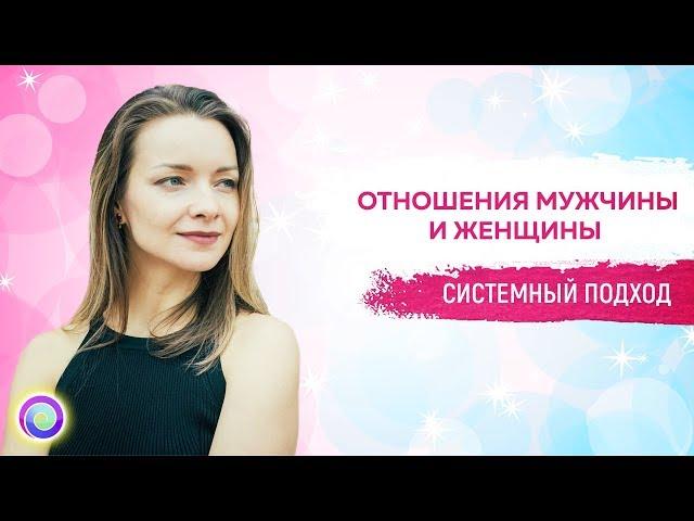 СИСТЕМНЫЙ ПОДХОД: ОТНОШЕНИЯ МУЖЧИНЫ И ЖЕНЩИНЫ — Анна Бернухова