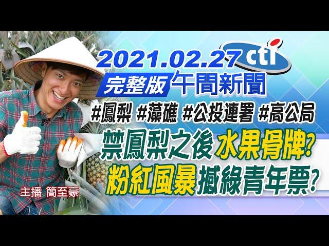 【中天午報】20210227 禁鳳梨之後「水果骨牌」? 「粉紅風暴」撼綠青年票?