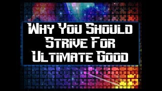 Why You Should Strive For Ultimate Good