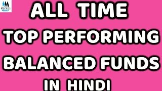 All Time Top performing Balanced funds | Each Fund Explained in Detail In Hindi