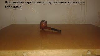 Как сделать курительную трубку своими руками у себя дома