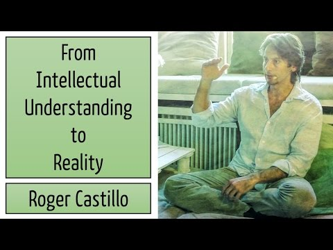 🕉😀 From Intellectual Understanding to Reality - Roger Castillo