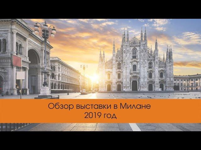 Обзор выставки в Милане 2019 год