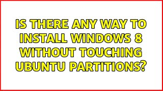 Ubuntu: Is there any way to install Windows 8 without touching Ubuntu partitions?