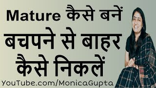 How to Be Mature - Mature कैसे बनें - How to Be More Mature - Monica Gupta