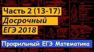 досрочный ЕГЭ математика 2018. Профильный уровень.  Часть 2. Подробный разбор. Задания 13-17