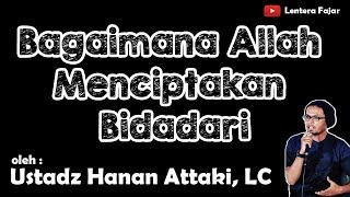 Bagaimana Allah Menciptakan Bidadari - Ustadz Hanan Attaki, LC