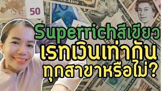 แลกเงิน SuperrichTH ได้เรทเท่ากันทุกสาขาหรือไม่?