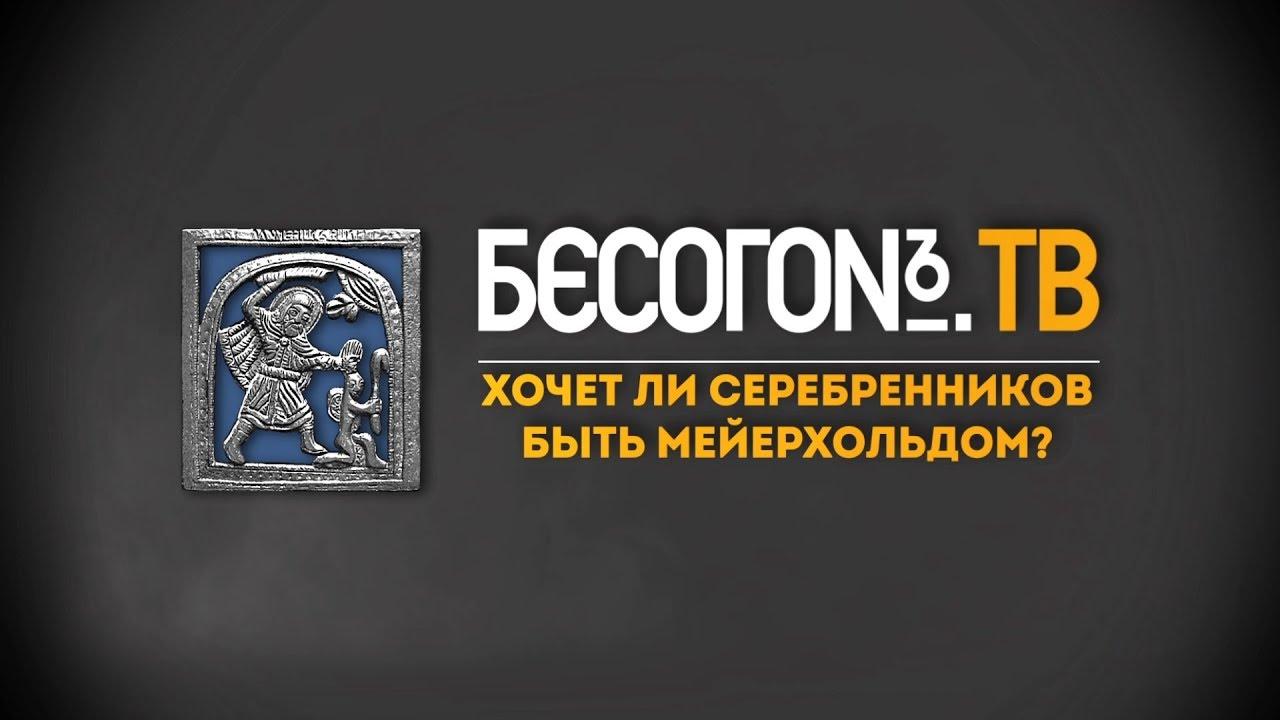 БесогонTV: «Хочет ли Серебренников быть Мейерхольдом?