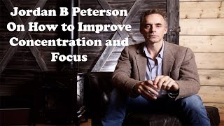Jordan B Peterson  - On How to Improve Concentration and Focus