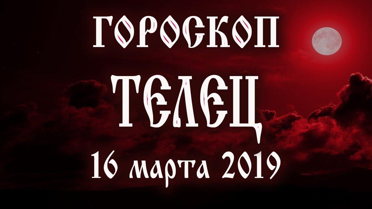 Гороскоп на сегодня 16 марта 2019 года Телец ♉ Полнолуние через 5 дней
