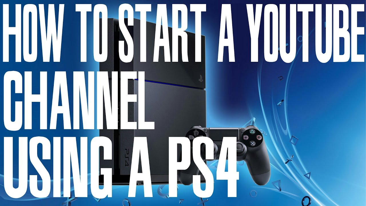 how to open a youtube channel and earn money how to start a youtube channel using a ps4 playstation 4 5054